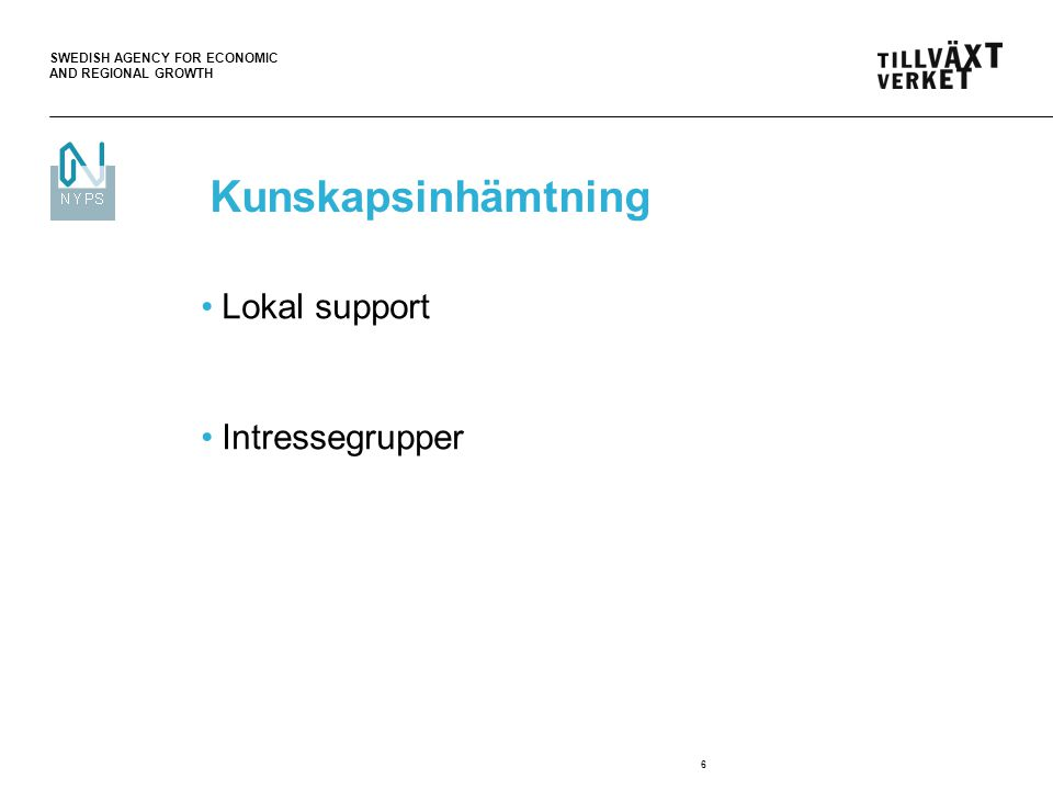 SWEDISH AGENCY FOR ECONOMIC AND REGIONAL GROWTH 6 Kunskapsinhämtning Lokal support Intressegrupper