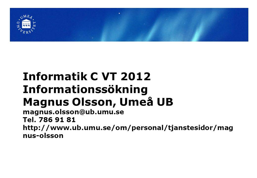 Informatik C VT 2012 Informationssökning Magnus Olsson, Umeå UB magnus.olsson@ub.umu.se Tel. 786 91 81 http://www.ub.umu.se/om/personal/tjanstesidor/m