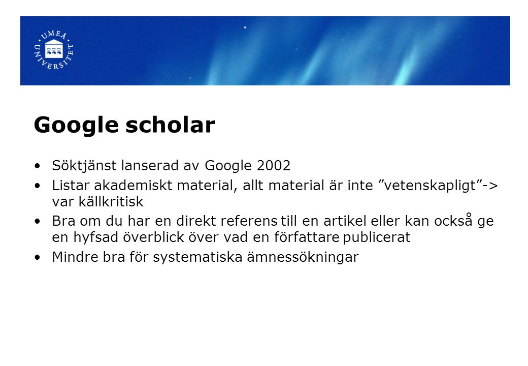 """Google scholar Söktjänst lanserad av Google 2002 Listar akademiskt material, allt material är inte """"vetenskapligt""""-> var källkritisk Bra om du har en"""