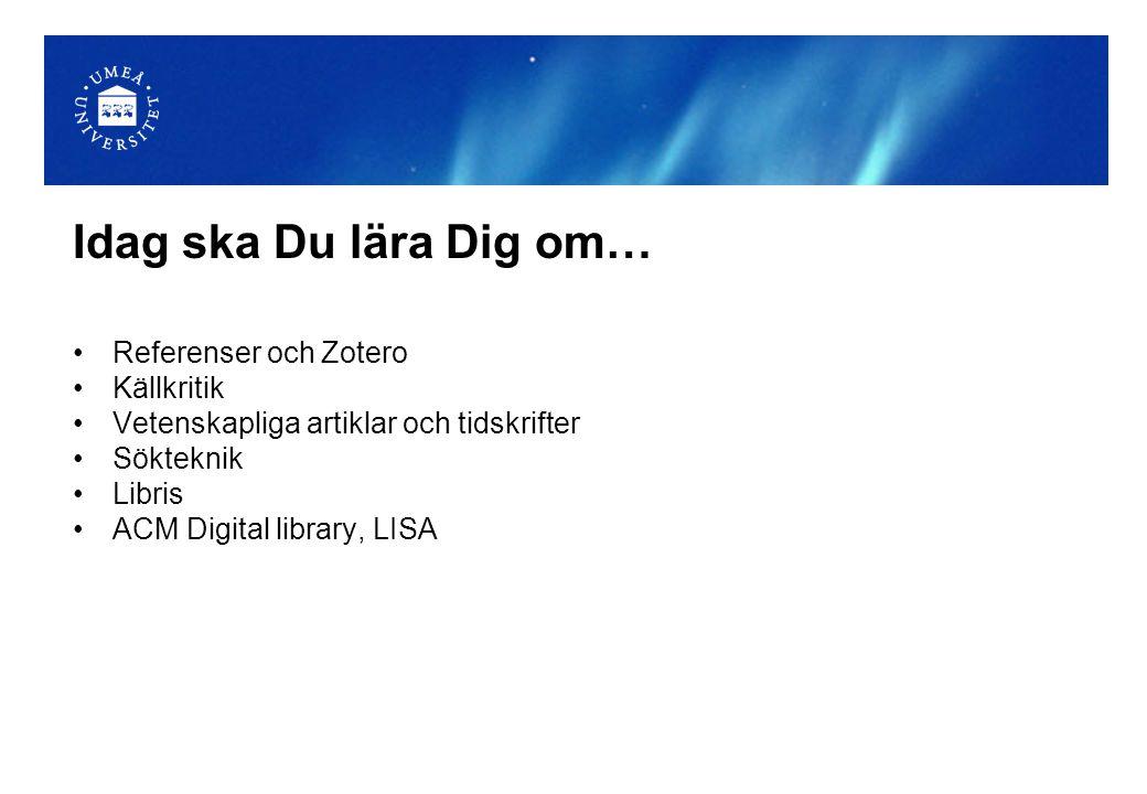 Idag ska Du lära Dig om… Referenser och Zotero Källkritik Vetenskapliga artiklar och tidskrifter Sökteknik Libris ACM Digital library, LISA