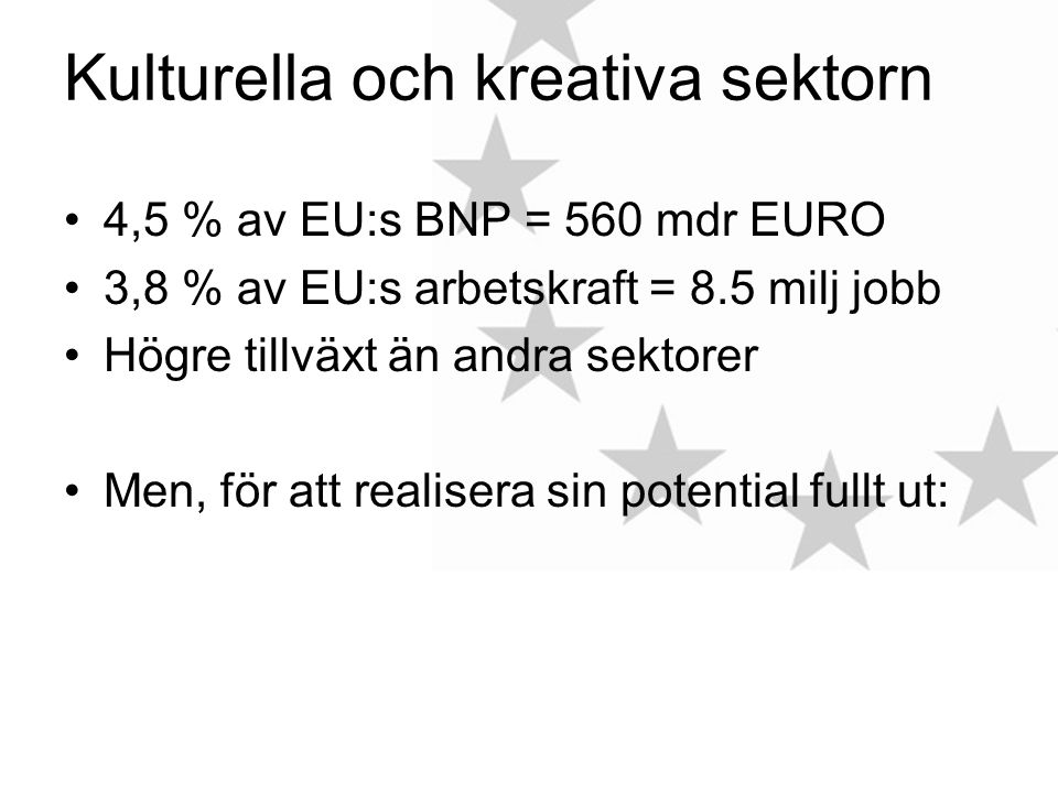 Kulturella och kreativa sektorn 4,5 % av EU:s BNP = 560 mdr EURO 3,8 % av EU:s arbetskraft = 8.5 milj jobb Högre tillväxt än andra sektorer Men, för att realisera sin potential fullt ut:
