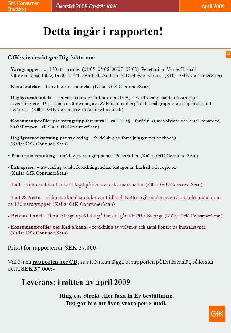 12 GfK Consumer Tracking Översikt 2008 Fredrik YdellApril 2009 Detta ingår i rapporten! GfK:s översikt ger Dig fakta om: - Varugrupper – ca 130 st – t