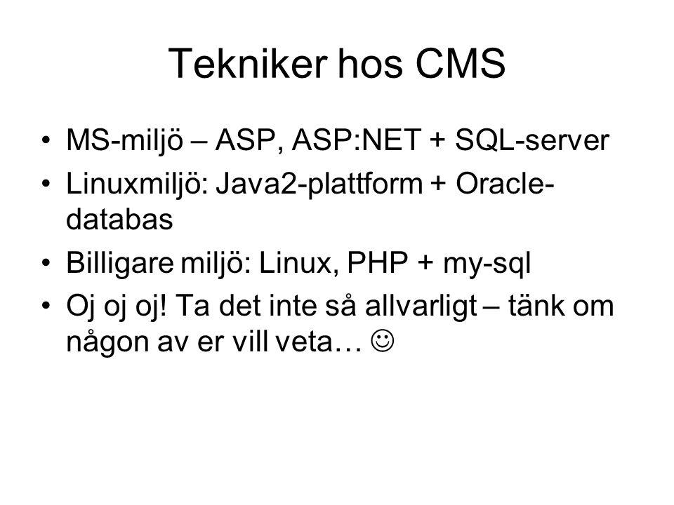 Tekniker hos CMS MS-miljö – ASP, ASP:NET + SQL-server Linuxmiljö: Java2-plattform + Oracle- databas Billigare miljö: Linux, PHP + my-sql Oj oj oj.