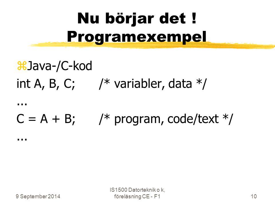 9 September 2014 IS1500 Datorteknik o k, föreläsning CE - F110 Nu börjar det ! Programexempel zJava-/C-kod int A, B, C;/* variabler, data */... C = A