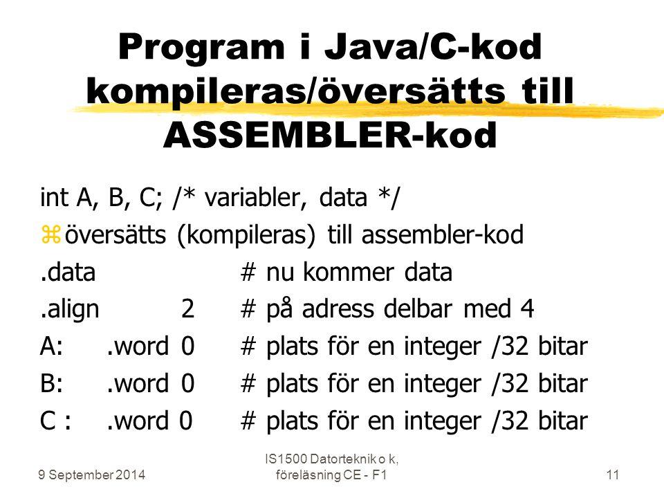 9 September 2014 IS1500 Datorteknik o k, föreläsning CE - F111 Program i Java/C-kod kompileras/översätts till ASSEMBLER-kod int A, B, C;/* variabler, data */ zöversätts (kompileras) till assembler-kod.data# nu kommer data.align 2# på adress delbar med 4 A:.word 0# plats för en integer /32 bitar B:.word 0# plats för en integer /32 bitar C :.word 0# plats för en integer /32 bitar
