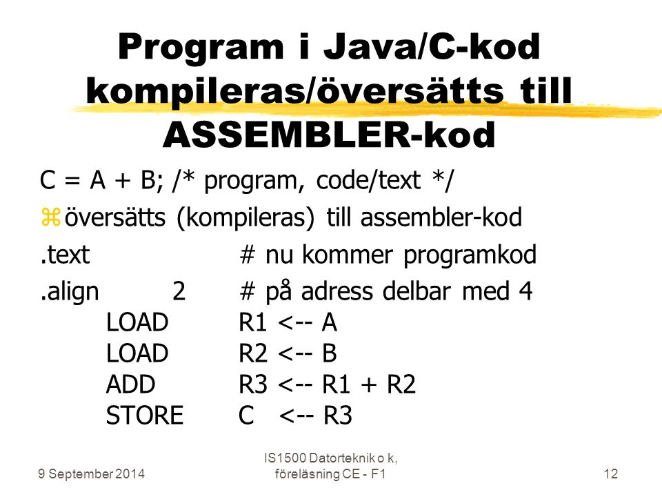9 September 2014 IS1500 Datorteknik o k, föreläsning CE - F112 C = A + B;/* program, code/text */ zöversätts (kompileras) till assembler-kod.text# nu kommer programkod.align2# på adress delbar med 4 LOADR1 <-- A LOADR2 <-- B ADDR3 <-- R1 + R2 STOREC <-- R3 Program i Java/C-kod kompileras/översätts till ASSEMBLER-kod