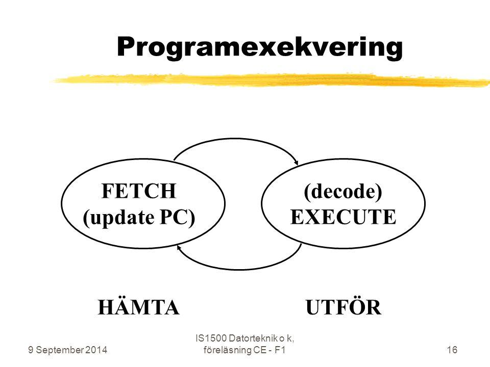 9 September 2014 IS1500 Datorteknik o k, föreläsning CE - F116 Programexekvering FETCH (update PC) (decode) EXECUTE HÄMTAUTFÖR