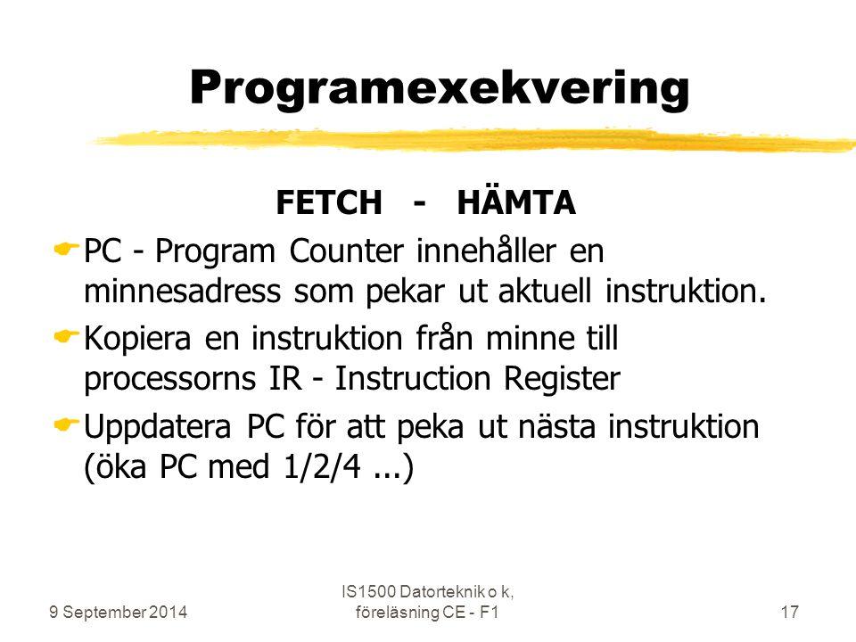 9 September 2014 IS1500 Datorteknik o k, föreläsning CE - F117 Programexekvering FETCH - HÄMTA  PC - Program Counter innehåller en minnesadress som pekar ut aktuell instruktion.