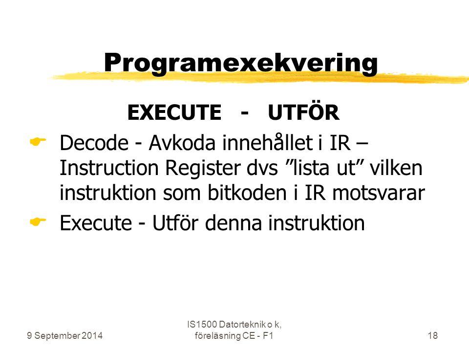 9 September 2014 IS1500 Datorteknik o k, föreläsning CE - F118 Programexekvering EXECUTE - UTFÖR  Decode - Avkoda innehållet i IR – Instruction Register dvs lista ut vilken instruktion som bitkoden i IR motsvarar  Execute - Utför denna instruktion