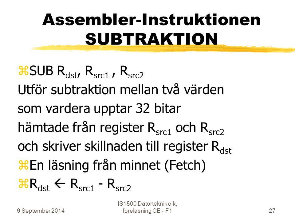 9 September 2014 IS1500 Datorteknik o k, föreläsning CE - F127 Assembler-Instruktionen SUBTRAKTION zSUB R dst, R src1, R src2 Utför subtraktion mellan två värden som vardera upptar 32 bitar hämtade från register R src1 och R src2 och skriver skillnaden till register R dst zEn läsning från minnet (Fetch) zR dst  R src1 - R src2