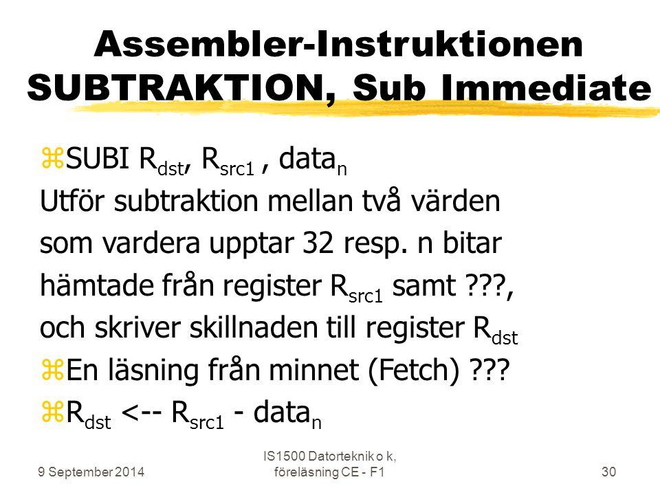 9 September 2014 IS1500 Datorteknik o k, föreläsning CE - F130 Assembler-Instruktionen SUBTRAKTION, Sub Immediate zSUBI R dst, R src1, data n Utför subtraktion mellan två värden som vardera upptar 32 resp.