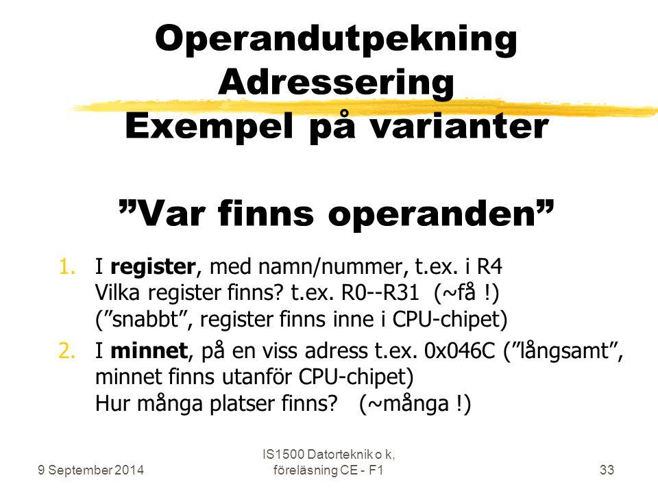 9 September 2014 IS1500 Datorteknik o k, föreläsning CE - F133 Operandutpekning Adressering Exempel på varianter Var finns operanden 1.I register, med namn/nummer, t.ex.