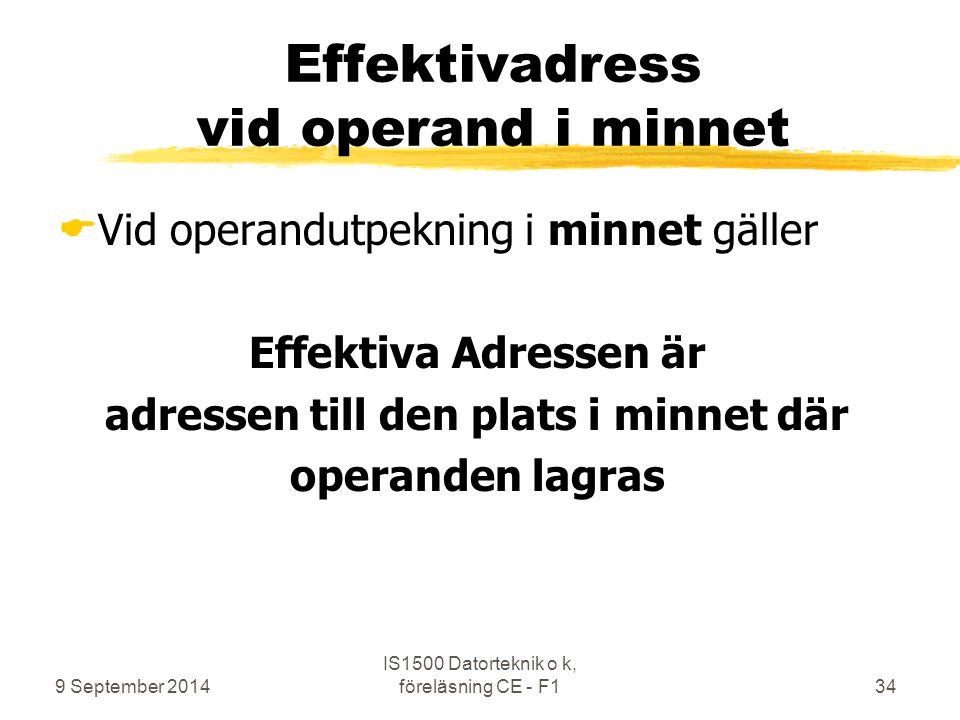9 September 2014 IS1500 Datorteknik o k, föreläsning CE - F134 Effektivadress vid operand i minnet  Vid operandutpekning i minnet gäller Effektiva Ad