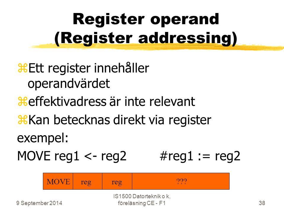 9 September 2014 IS1500 Datorteknik o k, föreläsning CE - F138 Register operand (Register addressing) zEtt register innehåller operandvärdet zeffektivadress är inte relevant zKan betecknas direkt via register exempel: MOVE reg1 <- reg2#reg1 := reg2 MOVE reg ???