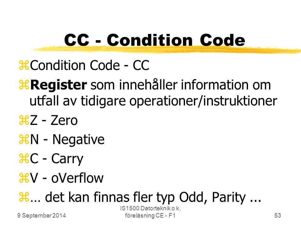 9 September 2014 IS1500 Datorteknik o k, föreläsning CE - F153 CC - Condition Code zCondition Code - CC zRegister som innehåller information om utfall av tidigare operationer/instruktioner zZ - Zero zN - Negative zC - Carry zV - oVerflow z… det kan finnas fler typ Odd, Parity...