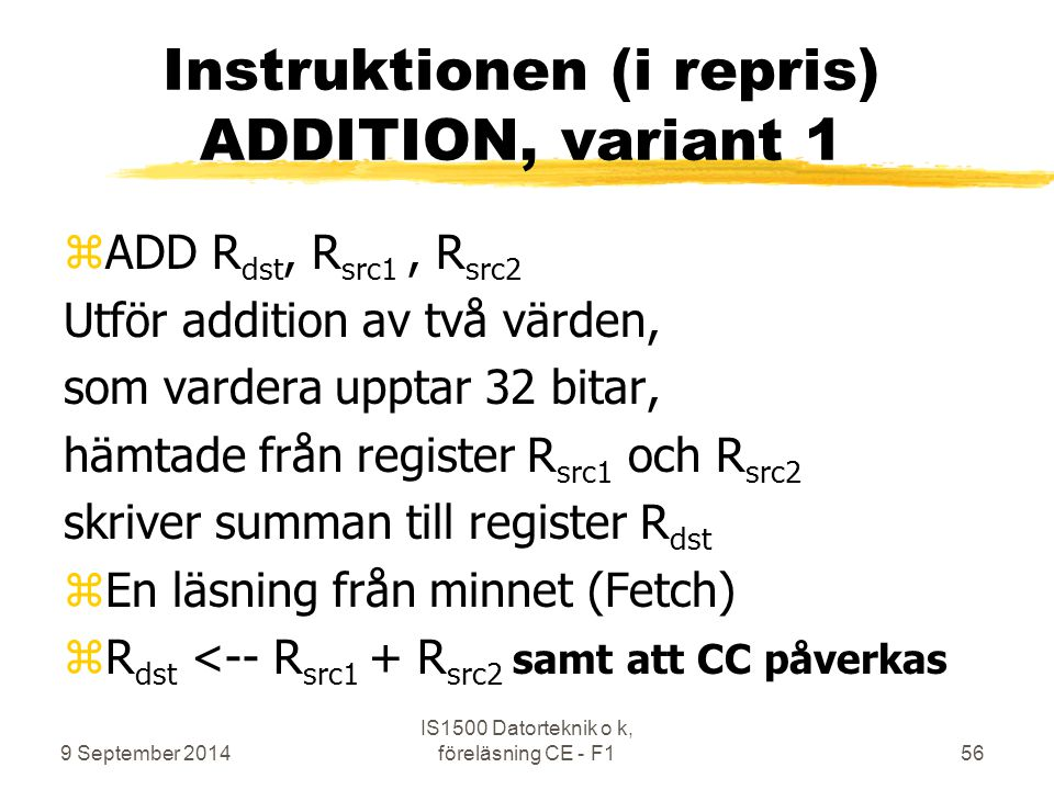 9 September 2014 IS1500 Datorteknik o k, föreläsning CE - F156 Instruktionen (i repris) ADDITION, variant 1 zADD R dst, R src1, R src2 Utför addition