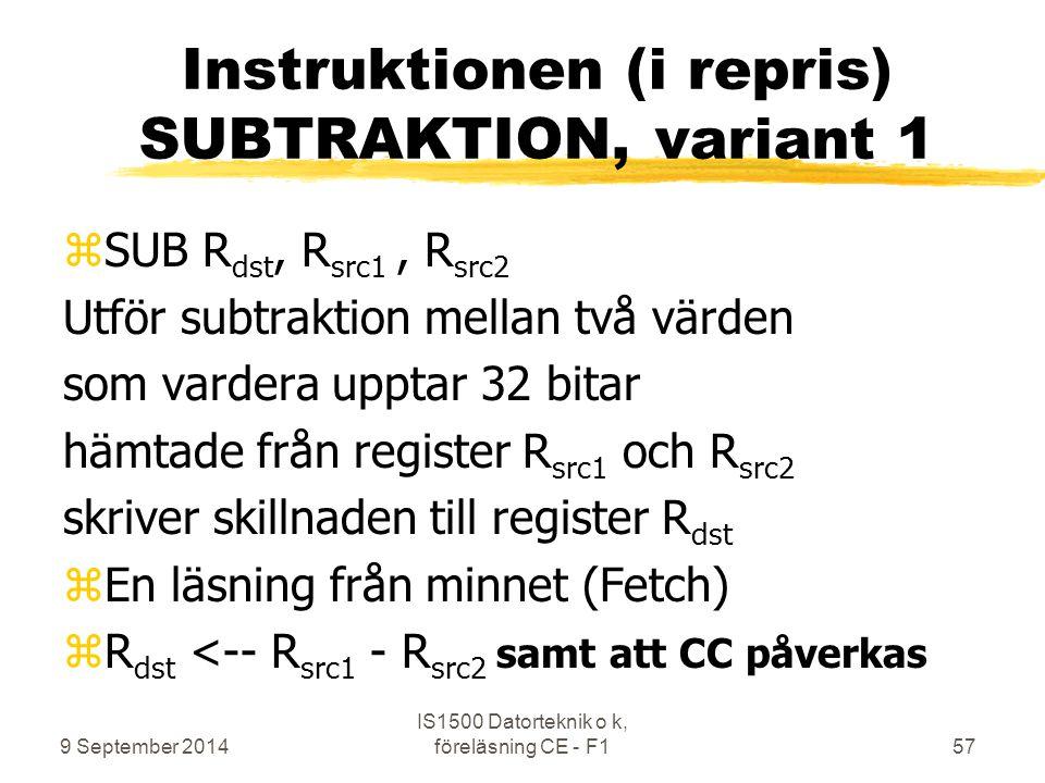 9 September 2014 IS1500 Datorteknik o k, föreläsning CE - F157 Instruktionen (i repris) SUBTRAKTION, variant 1 zSUB R dst, R src1, R src2 Utför subtraktion mellan två värden som vardera upptar 32 bitar hämtade från register R src1 och R src2 skriver skillnaden till register R dst zEn läsning från minnet (Fetch) zR dst <-- R src1 - R src2 samt att CC påverkas