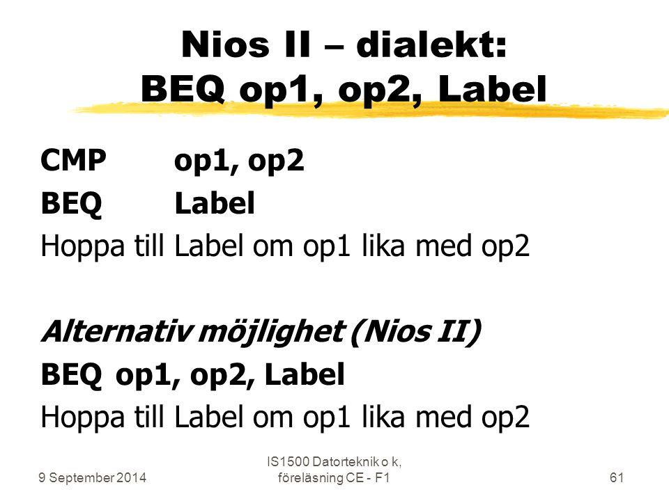 9 September 2014 IS1500 Datorteknik o k, föreläsning CE - F161 Nios II – dialekt: BEQ op1, op2, Label CMP op1, op2 BEQLabel Hoppa till Label om op1 lika med op2 Alternativ möjlighet (Nios II) BEQ op1, op2, Label Hoppa till Label om op1 lika med op2