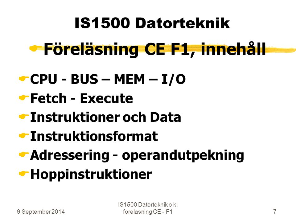 9 September 2014 IS1500 Datorteknik o k, föreläsning CE - F17 IS1500 Datorteknik  Föreläsning CE F1, innehåll  CPU - BUS – MEM – I/O  Fetch - Execute  Instruktioner och Data  Instruktionsformat  Adressering - operandutpekning  Hoppinstruktioner
