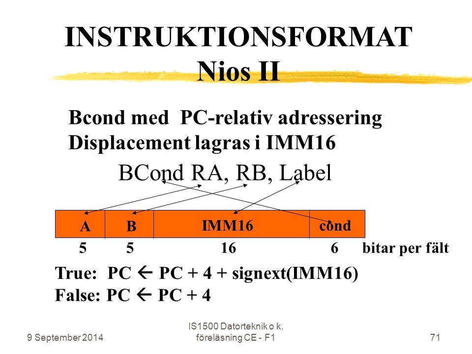 9 September 2014 IS1500 Datorteknik o k, föreläsning CE - F171 Bcond med PC-relativ adressering Displacement lagras i IMM16 BCond RA, RB, Label INSTRUKTIONSFORMAT Nios II 5 5 16 6 bitar per fält cond BA IMM16 True: PC  PC + 4 + signext(IMM16) False: PC  PC + 4