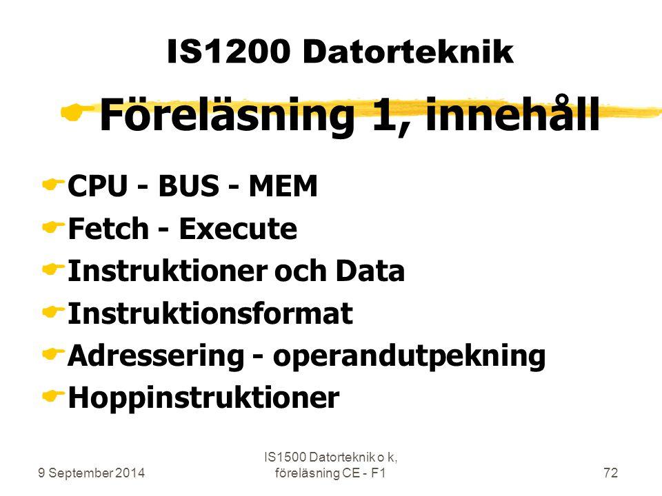 9 September 2014 IS1500 Datorteknik o k, föreläsning CE - F172 IS1200 Datorteknik  Föreläsning 1, innehåll  CPU - BUS - MEM  Fetch - Execute  Instruktioner och Data  Instruktionsformat  Adressering - operandutpekning  Hoppinstruktioner