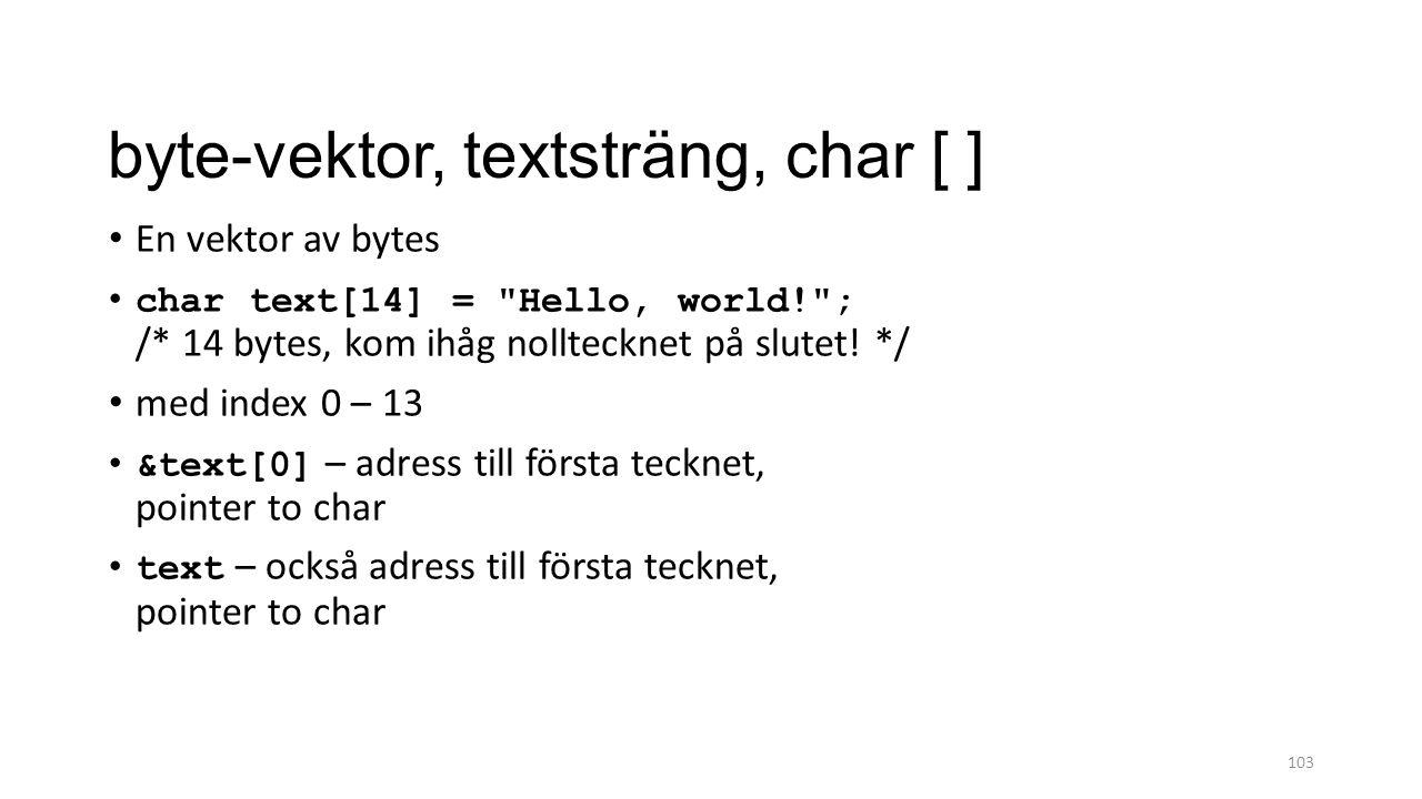 byte-vektor, textsträng, char [ ] En vektor av bytes char text[14] = Hello, world! ; /* 14 bytes, kom ihåg nolltecknet på slutet.