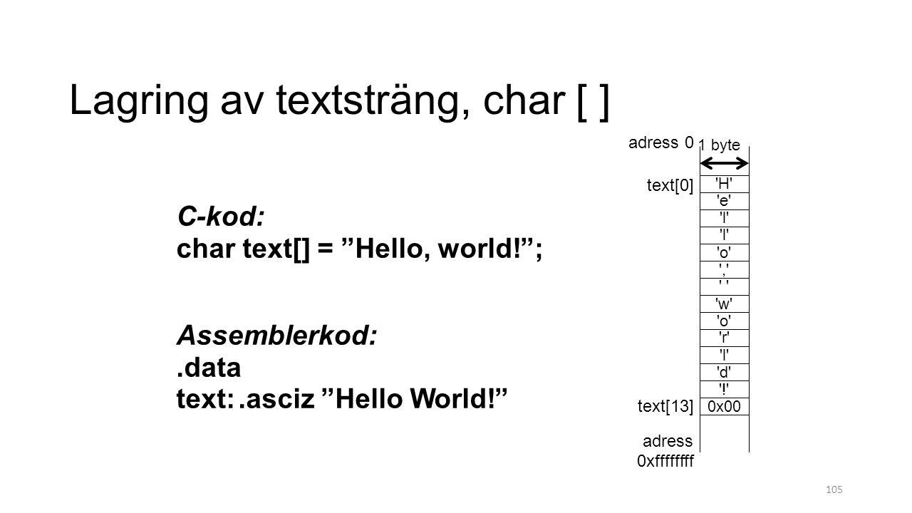 Lagring av textsträng, char [ ] 105 C-kod: char text[] = Hello, world! ; Assemblerkod:.data text:.asciz Hello World! adress 0 adress 0xffffffff text[13] text[0] 1 byte H e l o , w o r l d l ! 0x00