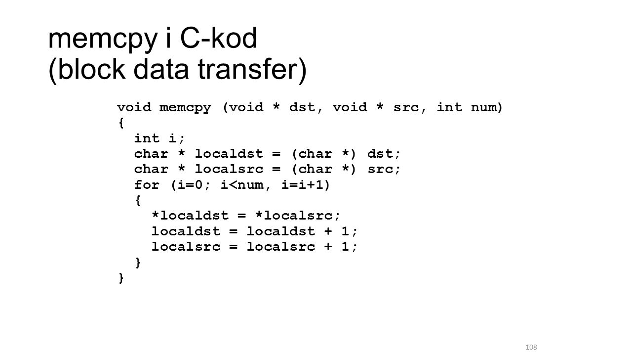 memcpy i C-kod (block data transfer) void memcpy (void * dst, void * src, int num) { int i; char * localdst = (char *) dst; char * localsrc = (char *) src; for (i=0; i<num, i=i+1) { *localdst = *localsrc; localdst = localdst + 1; localsrc = localsrc + 1; } } 108