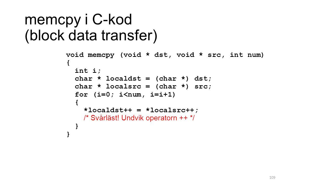 memcpy i C-kod (block data transfer) void memcpy (void * dst, void * src, int num) { int i; char * localdst = (char *) dst; char * localsrc = (char *) src; for (i=0; i<num, i=i+1) { *localdst++ = *localsrc++; /* Svårläst.