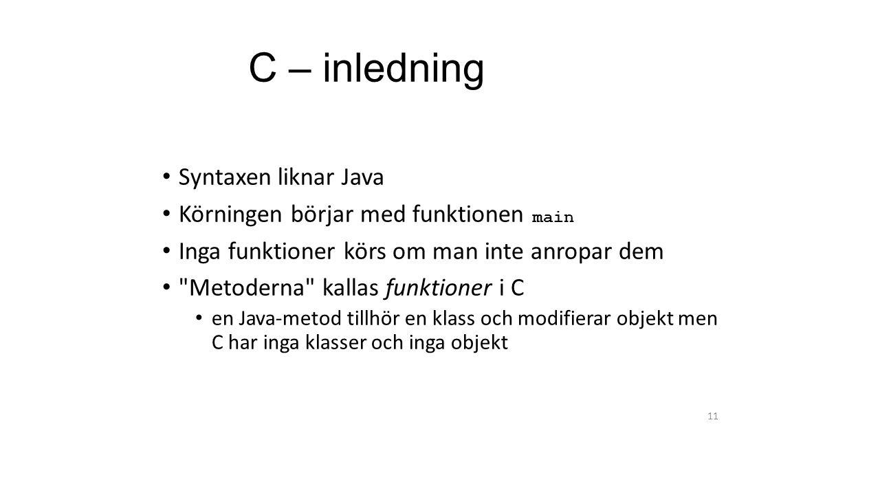 C – inledning Syntaxen liknar Java Körningen börjar med funktionen main Inga funktioner körs om man inte anropar dem Metoderna kallas funktioner i C en Java-metod tillhör en klass och modifierar objekt men C har inga klasser och inga objekt 11