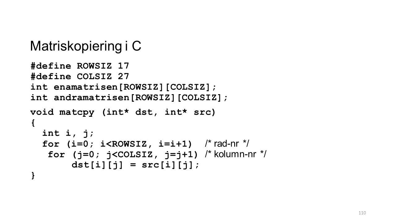 Matriskopiering i C #define ROWSIZ 17 #define COLSIZ 27 int enamatrisen[ROWSIZ][COLSIZ]; int andramatrisen[ROWSIZ][COLSIZ]; void matcpy (int* dst, int* src) { int i, j; for (i=0; i<ROWSIZ, i=i+1) /* rad-nr */ for (j=0; j<COLSIZ, j=j+1) /* kolumn-nr */ dst[i][j] = src[i][j]; } 110