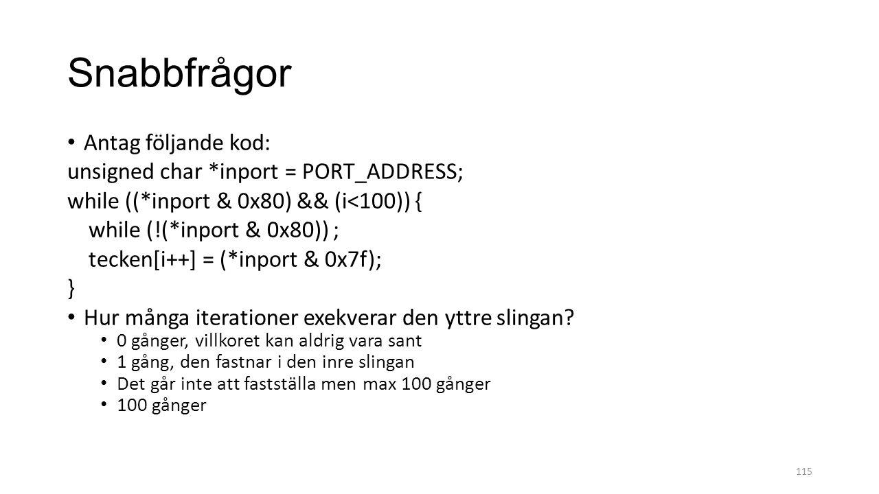 Snabbfrågor Antag följande kod: unsigned char *inport = PORT_ADDRESS; while ((*inport & 0x80) && (i<100)) { while (!(*inport & 0x80)) ; tecken[i++] = (*inport & 0x7f); } Hur många iterationer exekverar den yttre slingan.