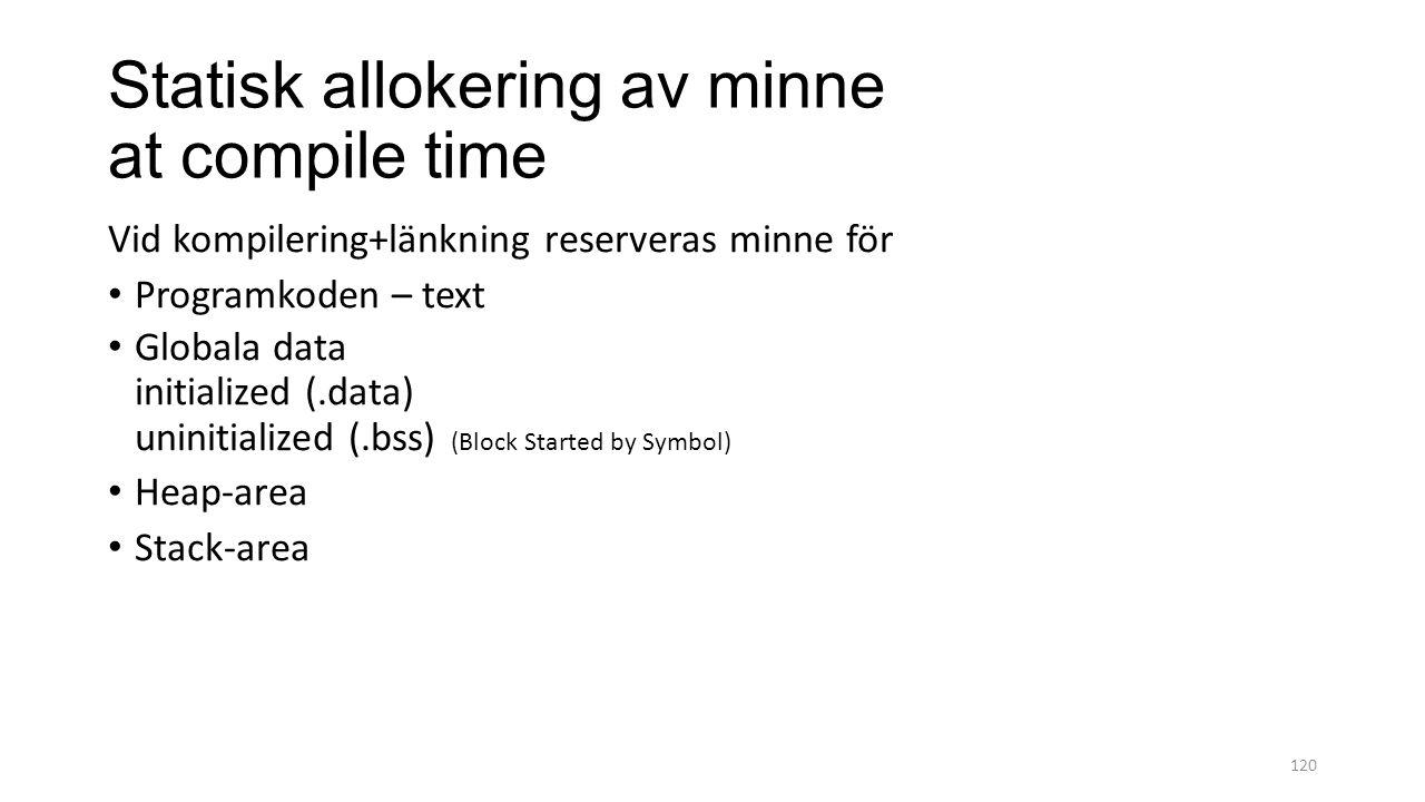 Statisk allokering av minne at compile time Vid kompilering+länkning reserveras minne för Programkoden – text Globala data initialized (.data) uninitialized (.bss) (Block Started by Symbol) Heap-area Stack-area 120