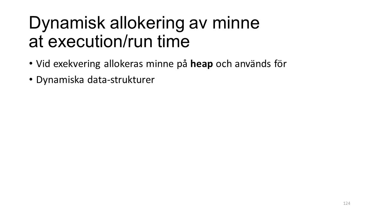 Dynamisk allokering av minne at execution/run time Vid exekvering allokeras minne på heap och används för Dynamiska data-strukturer 124