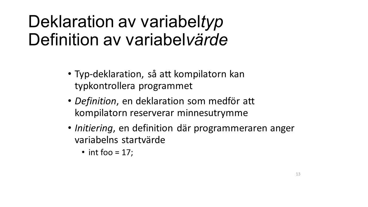 Deklaration av variabeltyp Definition av variabelvärde Typ-deklaration, så att kompilatorn kan typkontrollera programmet Definition, en deklaration som medför att kompilatorn reserverar minnesutrymme Initiering, en definition där programmeraren anger variabelns startvärde int foo = 17; 13