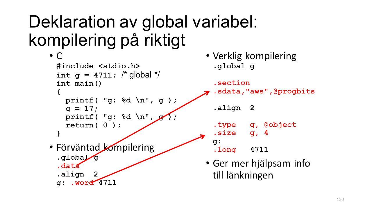 Deklaration av global variabel: kompilering på riktigt 130 C #include int g = 4711; /* global */ int main() { printf( g: %d \n , g ); g = 17; printf( g: %d \n , g ); return( 0 ); } Förväntad kompilering.global g.data.align 2 g:.word 4711 Verklig kompilering.global g.section.sdata, aws ,@progbits.align 2.type g, @object.size g, 4 g:.long 4711 Ger mer hjälpsam info till länkningen