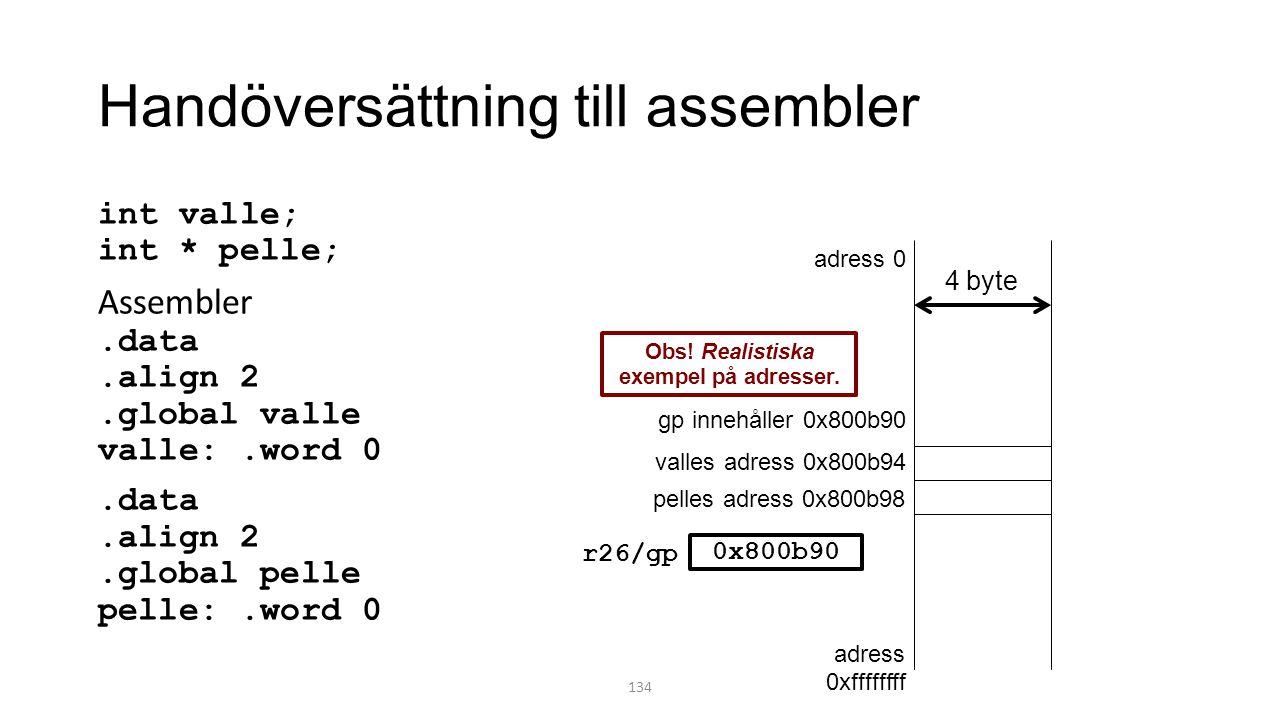 Handöversättning till assembler int valle; int * pelle; Assembler.data.align 2.global valle valle:.word 0.data.align 2.global pelle pelle:.word 0 134 adress 0 adress 0xffffffff valles adress 0x800b94 pelles adress 0x800b98 4 byte Obs.