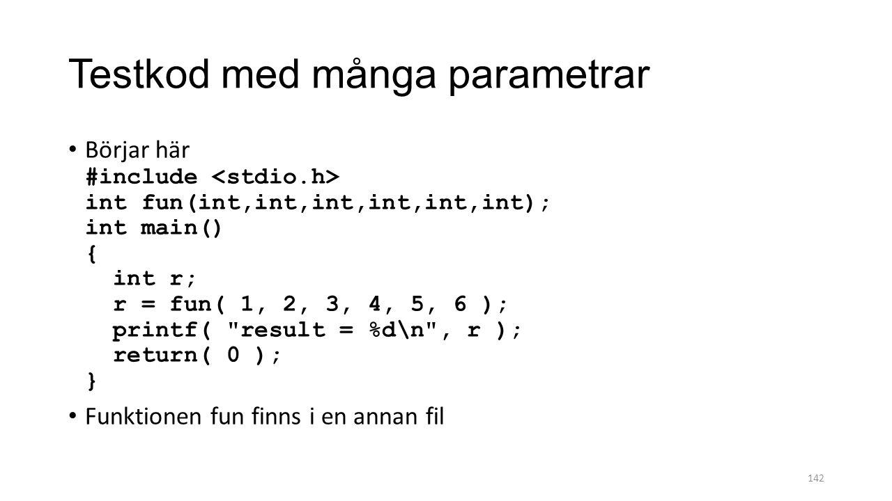 Testkod med många parametrar Börjar här #include int fun(int,int,int,int,int,int); int main() { int r; r = fun( 1, 2, 3, 4, 5, 6 ); printf( result = %d\n , r ); return( 0 ); } Funktionen fun finns i en annan fil 142