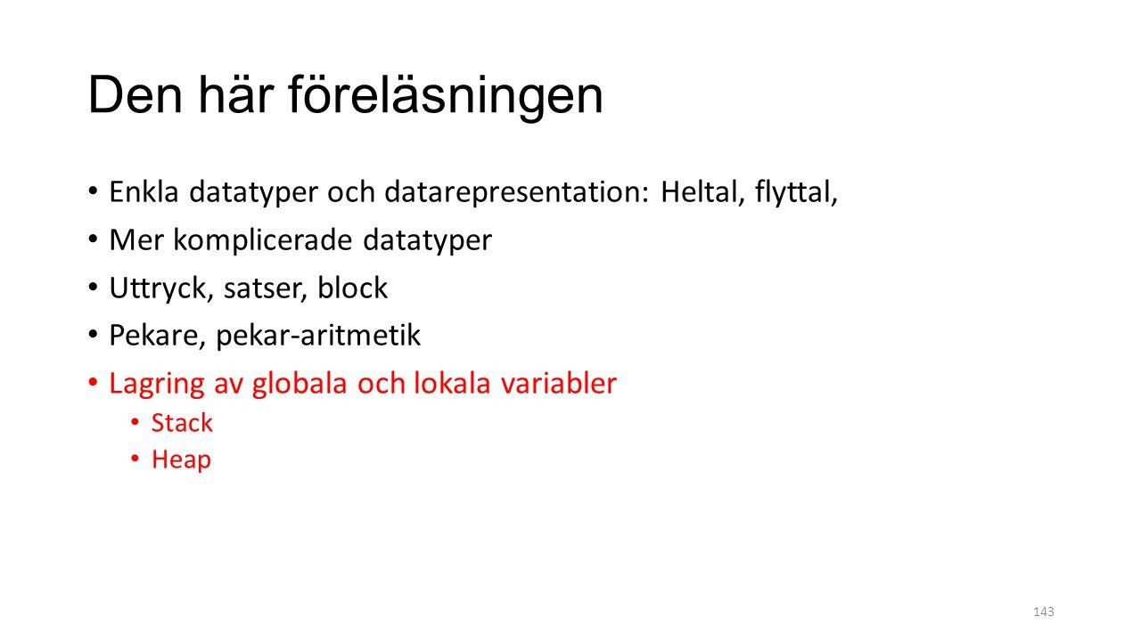 Den här föreläsningen Enkla datatyper och datarepresentation: Heltal, flyttal, Mer komplicerade datatyper Uttryck, satser, block Pekare, pekar-aritmetik Lagring av globala och lokala variabler Stack Heap 143