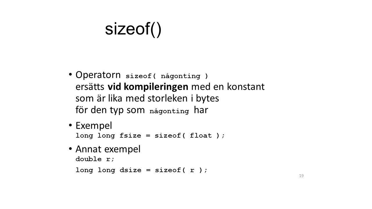 sizeof() Operatorn sizeof( någonting ) ersätts vid kompileringen med en konstant som är lika med storleken i bytes för den typ som någonting har Exempel long long fsize = sizeof( float ); Annat exempel double r; long long dsize = sizeof( r ); 19