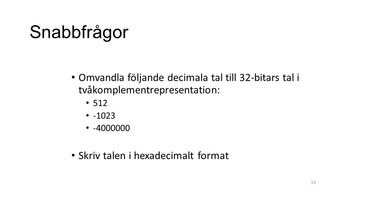 Snabbfrågor Omvandla följande decimala tal till 32-bitars tal i tvåkomplementrepresentation: 512 -1023 -4000000 Skriv talen i hexadecimalt format 24