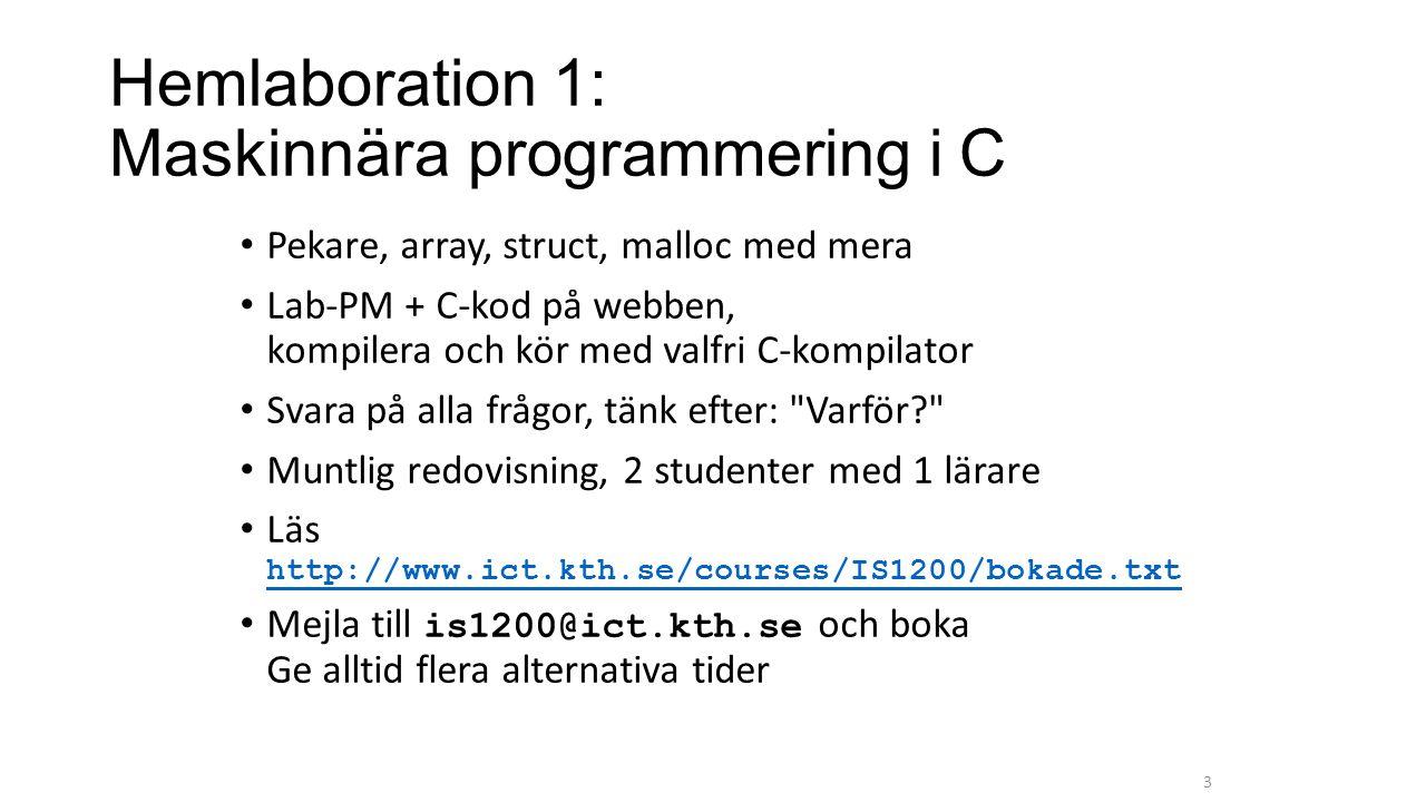 Hemlaboration 1: Maskinnära programmering i C Pekare, array, struct, malloc med mera Lab-PM + C-kod på webben, kompilera och kör med valfri C-kompilator Svara på alla frågor, tänk efter: Varför? Muntlig redovisning, 2 studenter med 1 lärare Läs http://www.ict.kth.se/courses/IS1200/bokade.txt http://www.ict.kth.se/courses/IS1200/bokade.txt Mejla till is1200@ict.kth.se och boka Ge alltid flera alternativa tider 3