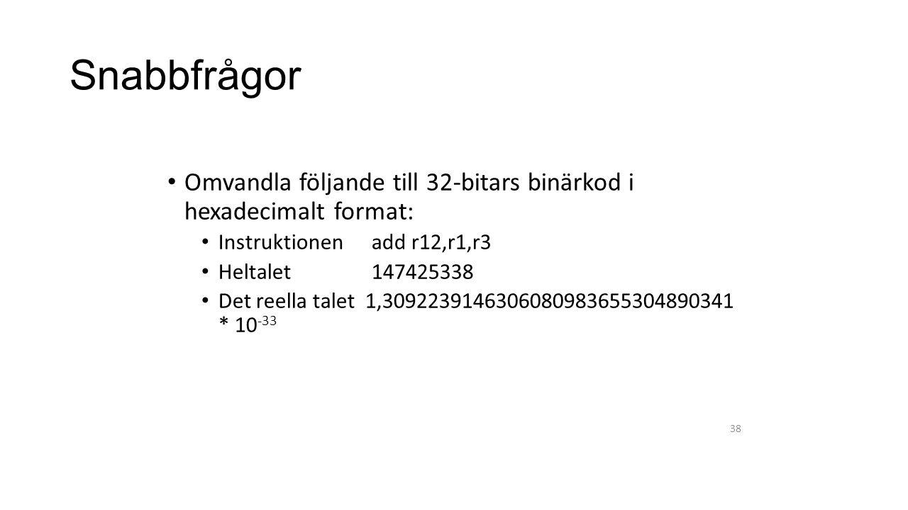 Snabbfrågor Omvandla följande till 32-bitars binärkod i hexadecimalt format: Instruktionen add r12,r1,r3 Heltalet 147425338 Det reella talet 1,3092239146306080983655304890341 * 10 -33 38
