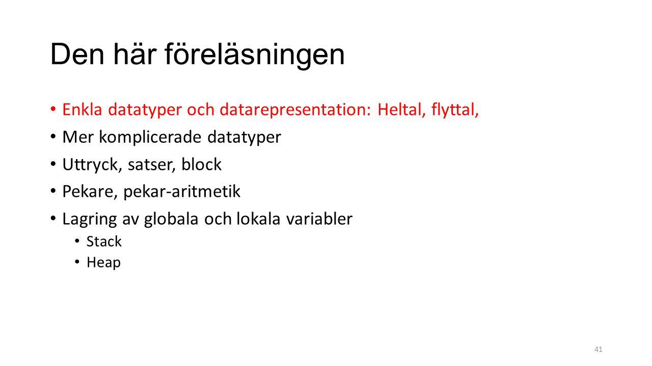 Den här föreläsningen Enkla datatyper och datarepresentation: Heltal, flyttal, Mer komplicerade datatyper Uttryck, satser, block Pekare, pekar-aritmetik Lagring av globala och lokala variabler Stack Heap 41