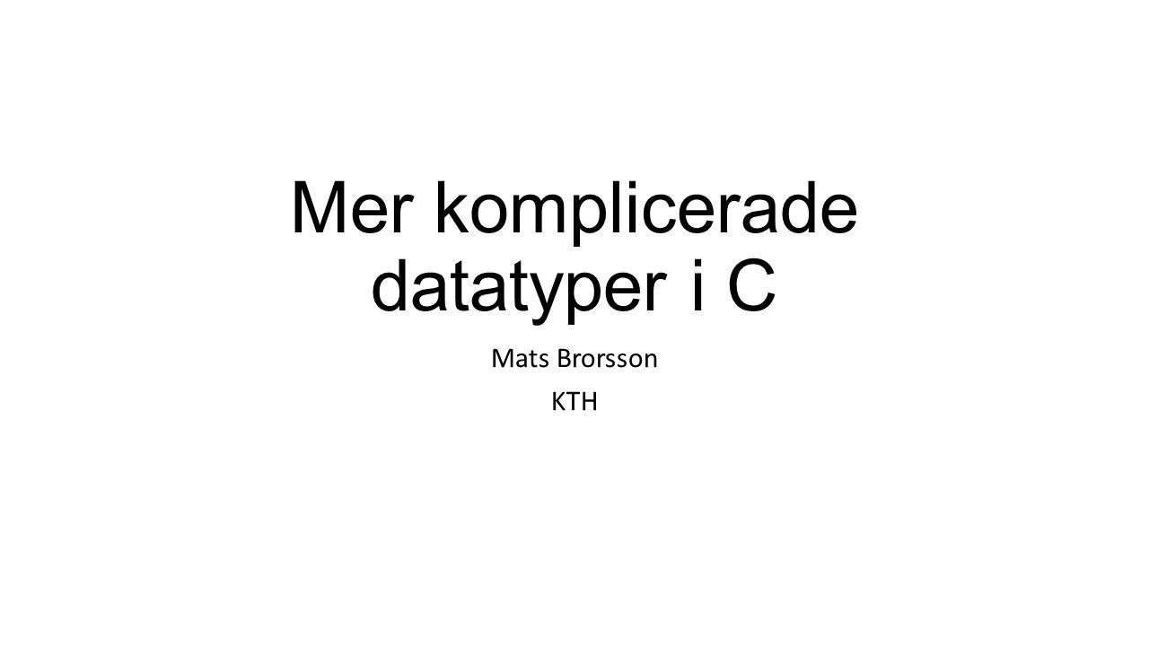 Mer komplicerade datatyper i C Mats Brorsson KTH