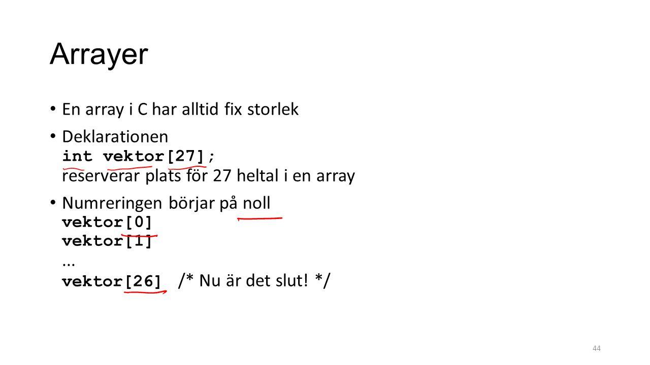 Arrayer En array i C har alltid fix storlek Deklarationen int vektor[27]; reserverar plats för 27 heltal i en array Numreringen börjar på noll vektor[