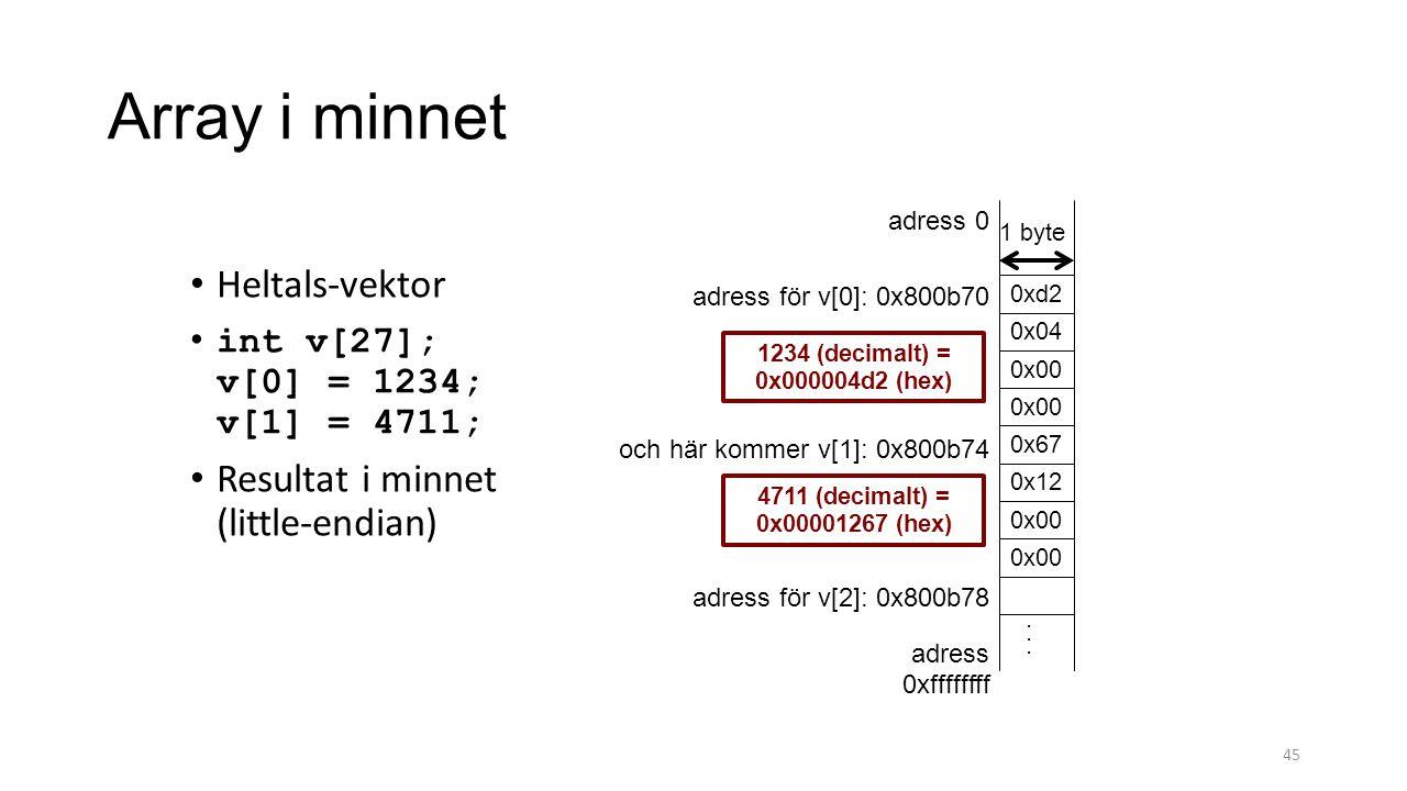 Array i minnet 45 Heltals-vektor int v[27]; v[0] = 1234; v[1] = 4711; Resultat i minnet (little-endian) 0x00 0x67 adress 0 adress 0xffffffff och här kommer v[1]: 0x800b74 adress för v[0]: 0x800b70 0x12 0x00 4711 (decimalt) = 0x00001267 (hex) 1 byte 0x00 0x04 0xd2 1234 (decimalt) = 0x000004d2 (hex) adress för v[2]: 0x800b78...