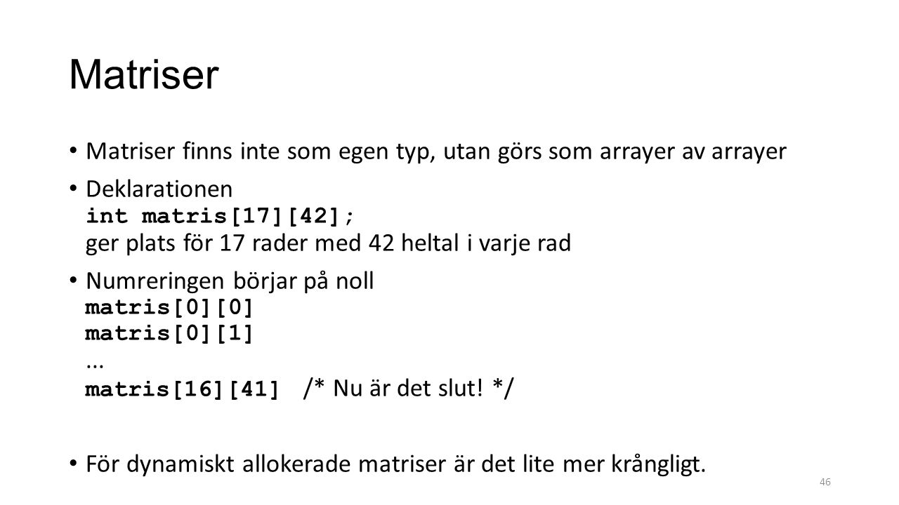 Matriser Matriser finns inte som egen typ, utan görs som arrayer av arrayer Deklarationen int matris[17][42]; ger plats för 17 rader med 42 heltal i varje rad Numreringen börjar på noll matris[0][0] matris[0][1]...