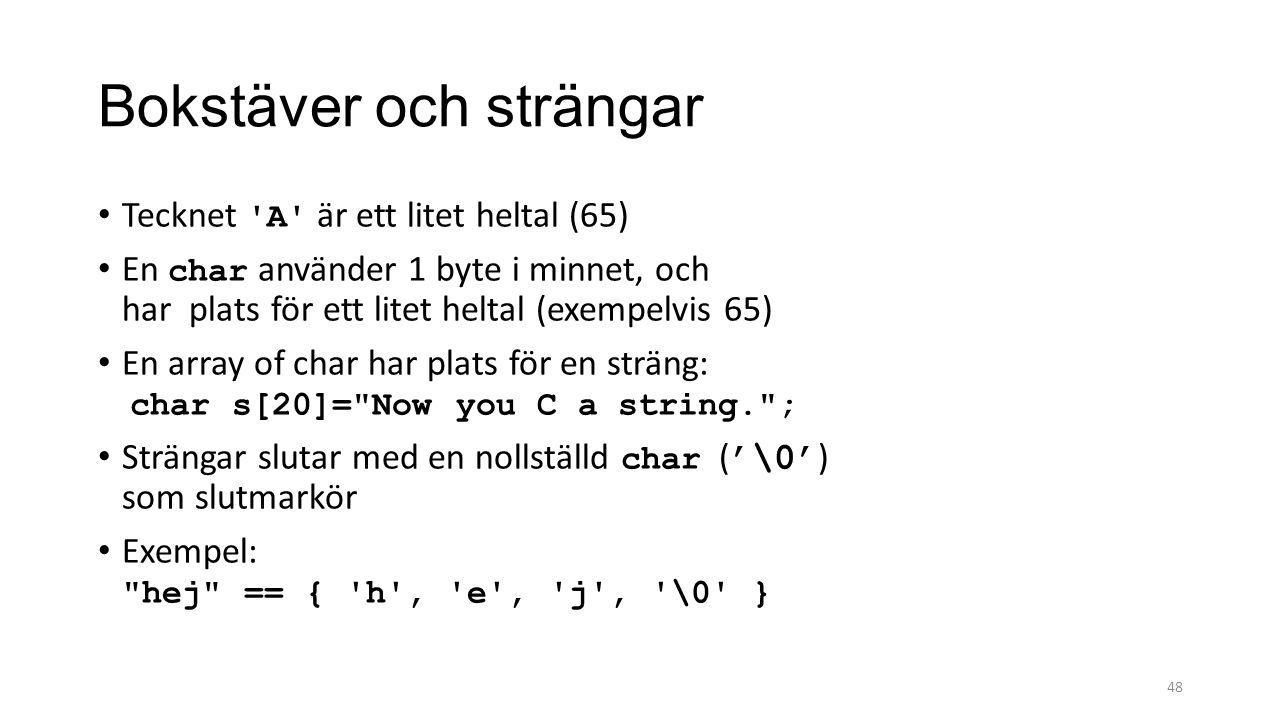 Bokstäver och strängar Tecknet A är ett litet heltal (65) En char använder 1 byte i minnet, och har plats för ett litet heltal (exempelvis 65) En array of char har plats för en sträng: char s[20]= Now you C a string. ; Strängar slutar med en nollställd char ( '\0' ) som slutmarkör Exempel: hej == { h , e , j , \0 } 48