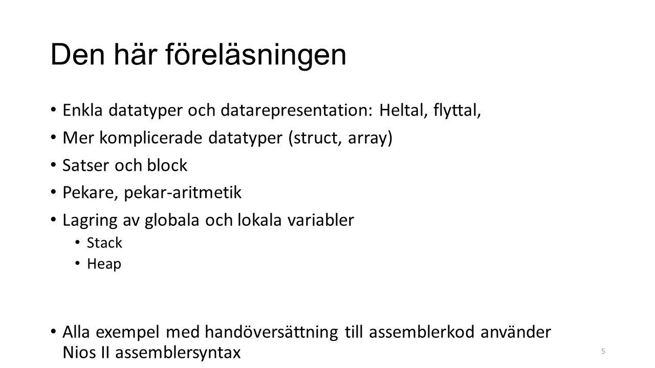 Den här föreläsningen Enkla datatyper och datarepresentation: Heltal, flyttal, Mer komplicerade datatyper (struct, array) Satser och block Pekare, pekar-aritmetik Lagring av globala och lokala variabler Stack Heap Alla exempel med handöversättning till assemblerkod använder Nios II assemblersyntax 5